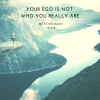 Your Ego Is Not Who You Really Are.